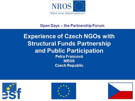 Experience of Czech NGOs with Structural Funds Partnership and Public Participation Petra Francová NROS Czech Republic Open Days – the Partnership Forum.