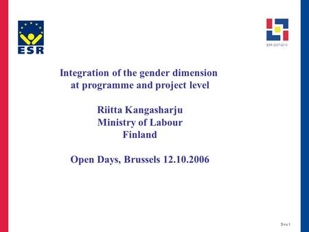 ESR 2007-2013 Sivu 1 Integration of the gender dimension at programme and project level Riitta Kangasharju Ministry of Labour Finland Open Days, Brussels.