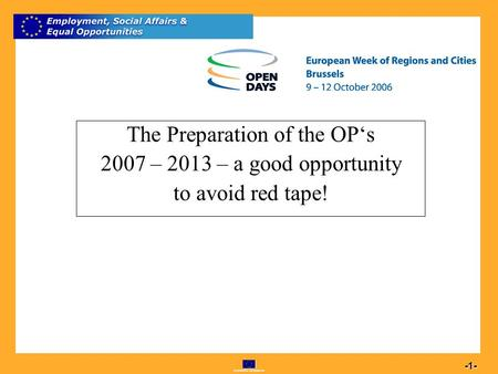 Commission européenne 1 -1- The Preparation of the OPs 2007 – 2013 – a good opportunity to avoid red tape!