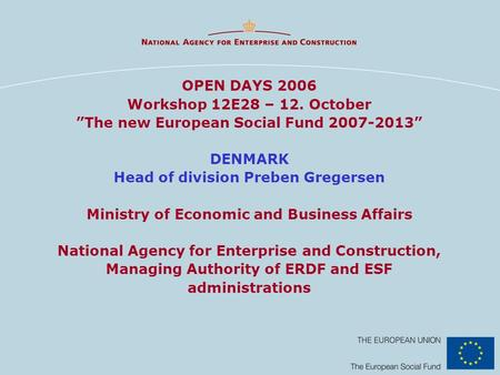 OPEN DAYS 2006 Workshop 12E28 – 12. October The new European Social Fund 2007-2013 DENMARK Head of division Preben Gregersen Ministry of Economic and Business.