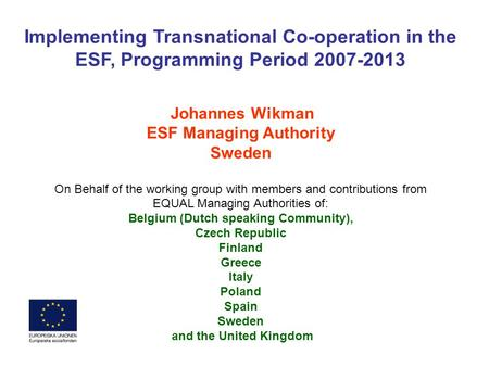 Implementing Transnational Co-operation in the ESF, Programming Period 2007-2013 Johannes Wikman ESF Managing Authority Sweden On Behalf of the working.