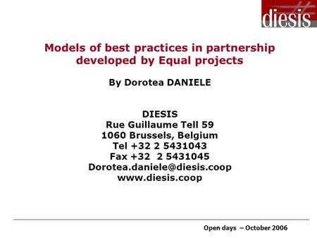 Open days – October 2006 Models of best practices in partnership developed by Equal projects By Dorotea DANIELE DIESIS Rue Guillaume Tell 59 1060 Brussels,