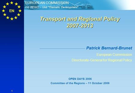 DG REGIO – Unit Thematic Development EUROPEAN COMMISSION EN 1 Transport and Regional Policy 2007-2013 Transport and Regional Policy 2007-2013 Patrick.