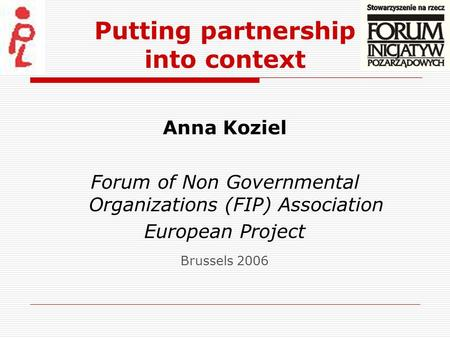Putting partnership into context Anna Koziel Forum of Non Governmental Organizations (FIP) Association European Project Brussels 2006.