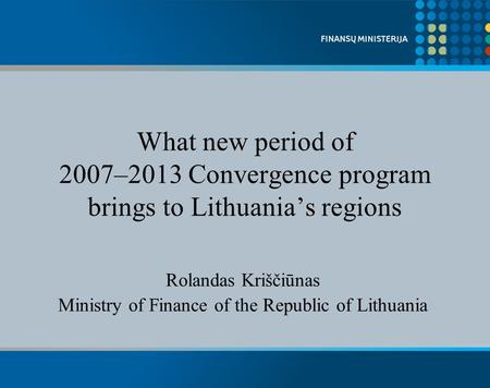 What new period of 2007–2013 Convergence program brings to Lithuanias regions Rolandas Kriščiūnas Ministry of Finance of the Republic of Lithuania.
