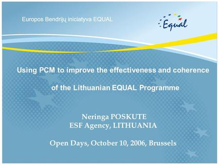 Using PCM to improve the effectiveness and coherence of the Lithuanian EQUAL Programme Neringa POSKUTE ESF Agency, LITHUANIA Open Days, October 10, 2006,