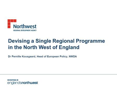 Devising a Single Regional Programme in the North West of England Dr Pernille Kousgaard, Head of European Policy, NWDA.