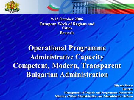Operational Programme Administrative Capacity Competent, Modern, Transparent Bulgarian Administration Bilyana Raeva Director Management of Projects and.