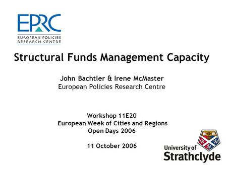 Structural Funds Management Capacity John Bachtler & Irene McMaster European Policies Research Centre Workshop 11E20 European Week of Cities and Regions.