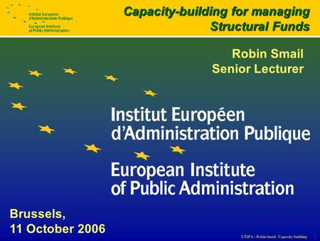 © EIPA – Robin Smail / Capacity-building 1 Brussels, 11 October 2006 Capacity-building for managing Structural Funds Robin Smail Senior Lecturer.