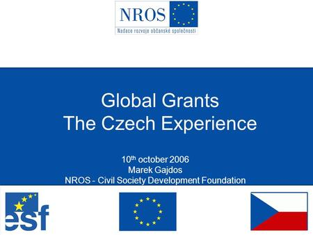 Global Grants The Czech Experience 10 th october 2006 Marek Gajdos NROS - Civil Society Development Foundation.