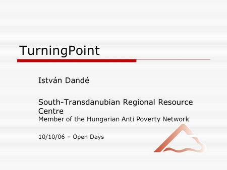 TurningPoint István Dandé South-Transdanubian Regional Resource Centre Member of the Hungarian Anti Poverty Network 10/10/06 – Open Days.