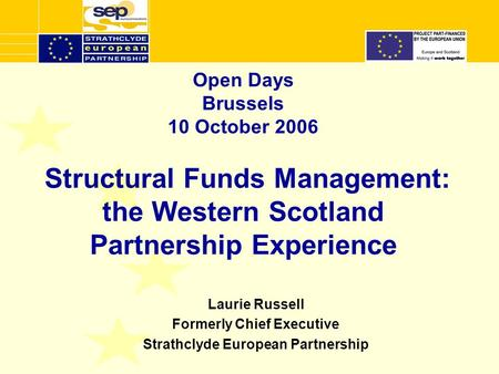 Open Days Brussels 10 October 2006 Structural Funds Management: the Western Scotland Partnership Experience Laurie Russell Formerly Chief Executive Strathclyde.