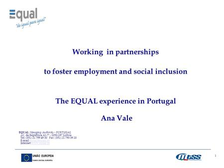 1 Working in partnerships to foster employment and social inclusion The EQUAL experience in Portugal Ana Vale EQUAL Managing Authority - PORTUGAL Av. da.