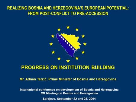 1 PROGRESS ON INSTITUTION BUILDING Mr. Adnan Terzić, Prime Minister of Bosnia and Herzegovina International conference on development of Bosnia and Herzegovina.