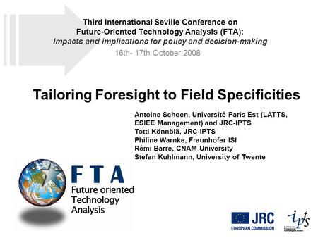 Tailoring Foresight to Field Specificities Antoine Schoen, Université Paris Est (LATTS, ESIEE Management) and JRC-IPTS Totti Könnölä, JRC-IPTS Philine.