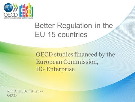 Better Regulation in the EU 15 countries OECD studies financed by the European Commission, DG Enterprise Rolf Alter, Daniel Trnka OECD.