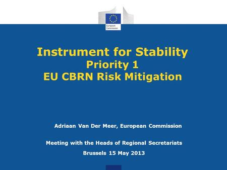 Instrument for Stability Priority 1 EU CBRN Risk Mitigation Meeting with the Heads of Regional Secretariats Brussels 15 May 2013 Adriaan Van Der Meer,