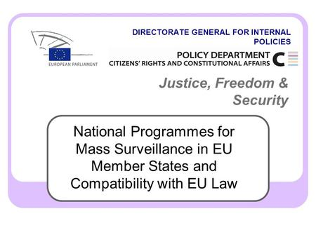 DIRECTORATE GENERAL FOR INTERNAL POLICIES Justice, Freedom & Security National Programmes for Mass Surveillance in EU Member States and Compatibility with.
