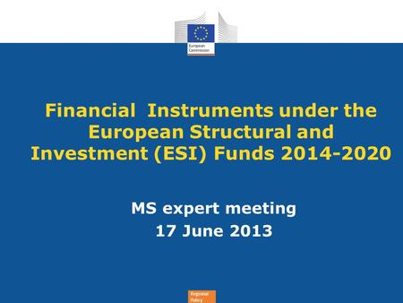 Financial Instruments under the European Structural and Investment (ESI) Funds 2014-2020 MS expert meeting 17 June 2013.