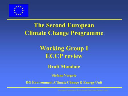 European Commission: Environment Directorate General Slide: 1 The Second European Climate Change Programme Working Group I ECCP review Draft Mandate Stefaan.