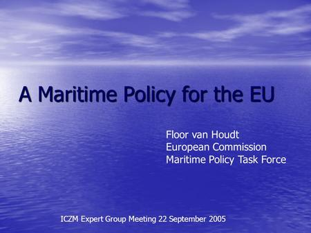 A Maritime Policy for the EU Floor van Houdt European Commission Maritime Policy Task Force ICZM Expert Group Meeting 22 September 2005.