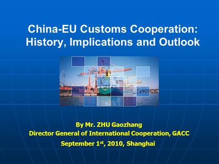 China-EU Customs Cooperation: History, Implications and Outlook By Mr. ZHU Gaozhang Director General of International Cooperation, GACC September 1 st,