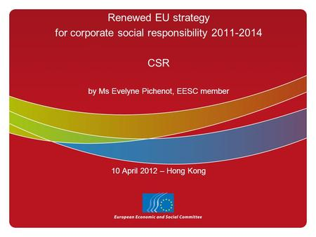 Renewed EU strategy for corporate social responsibility 2011-2014 CSR by Ms Evelyne Pichenot, EESC member 10 April 2012 – Hong Kong.