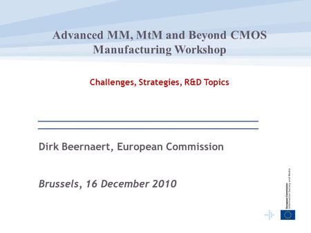 Dirk Beernaert, European Commission Brussels, 16 December 2010 Advanced MM, MtM and Beyond CMOS Manufacturing Workshop Challenges, Strategies, R&D Topics.