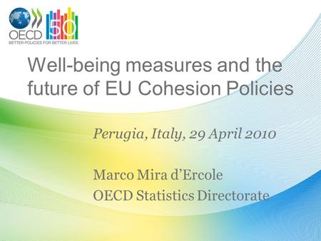 Well-being measures and the future of EU Cohesion Policies Perugia, Italy, 29 April 2010 Marco Mira dErcole OECD Statistics Directorate.