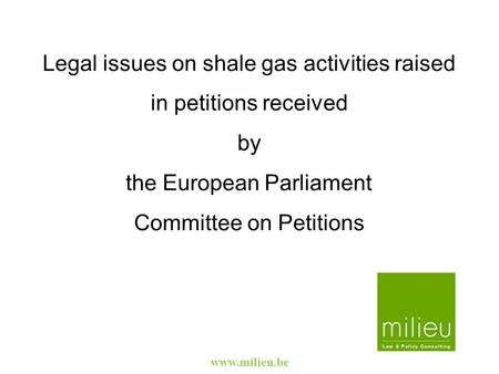 Www.milieu.be Legal issues on shale gas activities raised in petitions received by the European Parliament Committee on Petitions.