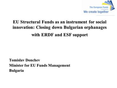 EU Structural Funds as an instrument for social innovation: Closing down Bulgarian orphanages with ERDF and ESF support EU Structural Funds as an instrument.