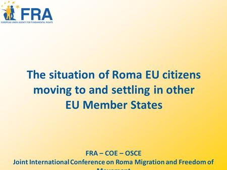 The situation of Roma EU citizens moving to and settling in other EU Member States FRA – COE – OSCE Joint International Conference on Roma Migration and.