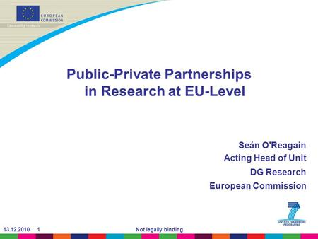 13.12.2010 1Not legally binding Public-Private Partnerships in Research at EU-Level Seán O'Reagain Acting Head of Unit DG Research European Commission.