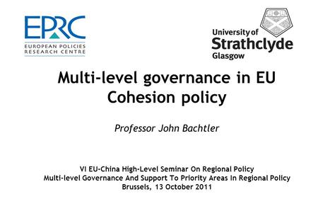Multi-level governance in EU Cohesion policy Professor John Bachtler VI EU-China High-Level Seminar On Regional Policy Multi-level Governance And Support.