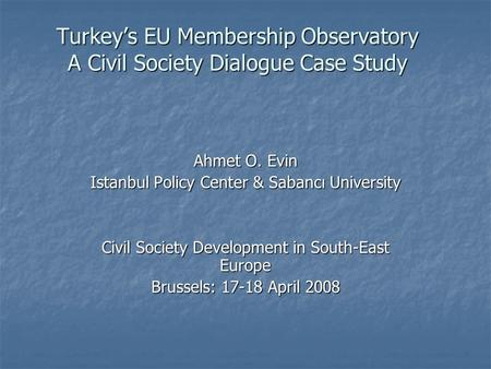 Turkeys EU Membership Observatory A Civil Society Dialogue Case Study Ahmet O. Evin Istanbul Policy Center & Sabancı University Civil Society Development.