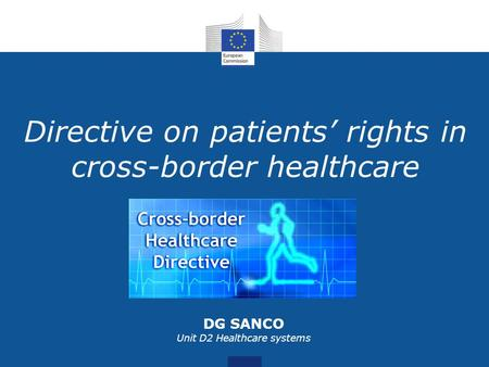 Directive on patients rights in cross-border healthcare DG SANCO Unit D2 Healthcare systems.