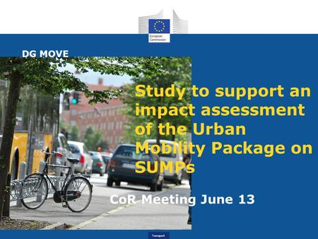 Transport Study to support an impact assessment of the Urban Mobility Package on SUMPs CoR Meeting June 13 DG MOVE.