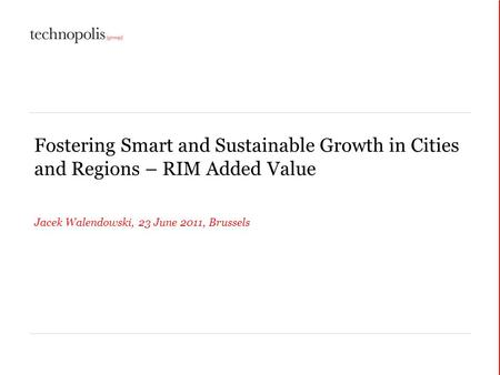 Fostering Smart and Sustainable Growth in Cities and Regions – RIM Added Value Jacek Walendowski, 23 June 2011, Brussels.