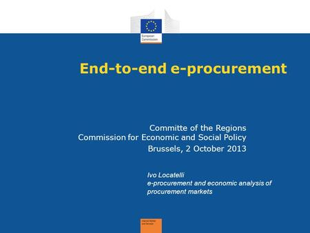 End-to-end e-procurement Committe of the Regions Commission for Economic and Social Policy Brussels, 2 October 2013 Ivo Locatelli e-procurement and economic.