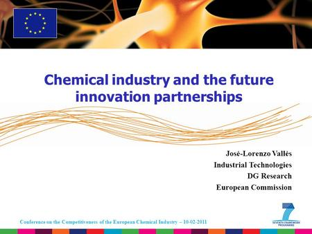Conference on the Competitiveness of the European Chemical Industry – 10-02-2011 José-Lorenzo Vallés Industrial Technologies DG Research European Commission.