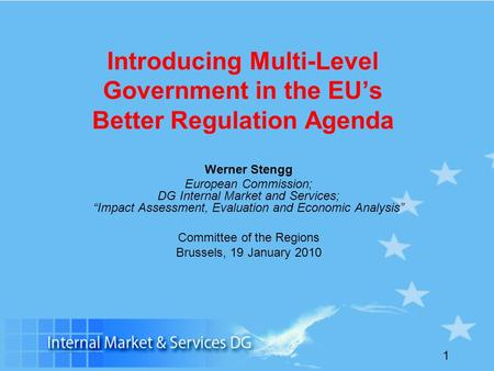 1 Introducing Multi-Level Government in the EUs Better Regulation Agenda Werner Stengg European Commission; DG Internal Market and Services; Impact Assessment,