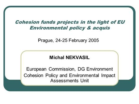 Cohesion funds projects in the light of EU Environmental policy & acquis Michal NEKVASIL European Commission, DG Environment Cohesion Policy and Environmental.