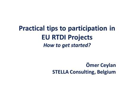 Practical tips to participation in EU RTDI Projects How to get started? Ömer Ceylan STELLA Consulting, Belgium.