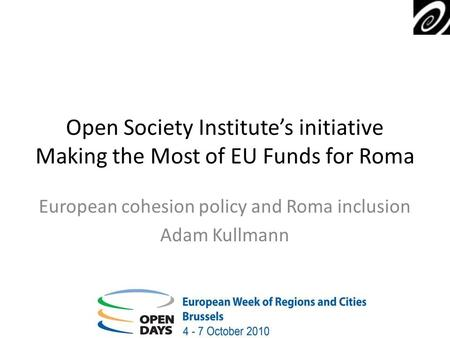Open Society Institutes initiative Making the Most of EU Funds for Roma European cohesion policy and Roma inclusion Adam Kullmann.