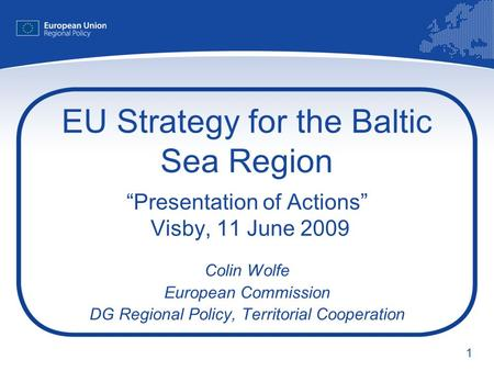 1 EU Strategy for the Baltic Sea Region Presentation of Actions Visby, 11 June 2009 Colin Wolfe European Commission DG Regional Policy, Territorial Cooperation.