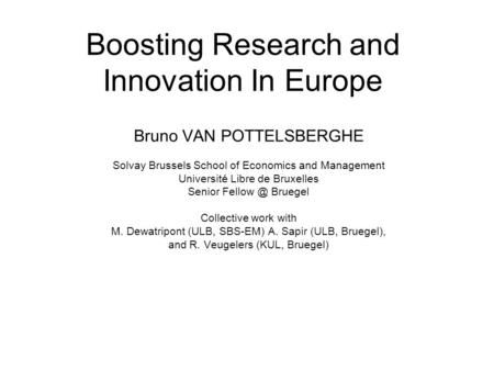 Boosting Research and Innovation In Europe Bruno VAN POTTELSBERGHE Solvay Brussels School of Economics and Management Université Libre de Bruxelles Senior.