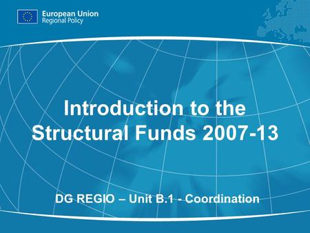 1 Introduction to the Structural Funds 2007-13 DG REGIO – Unit B.1 - Coordination.