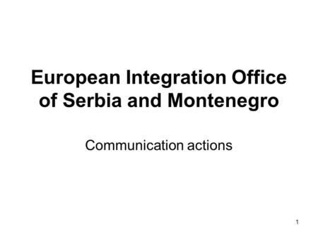 1 European Integration Office of Serbia and Montenegro Communication actions.