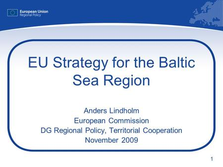 1 EU Strategy for the Baltic Sea Region Anders Lindholm European Commission DG Regional Policy, Territorial Cooperation November 2009.